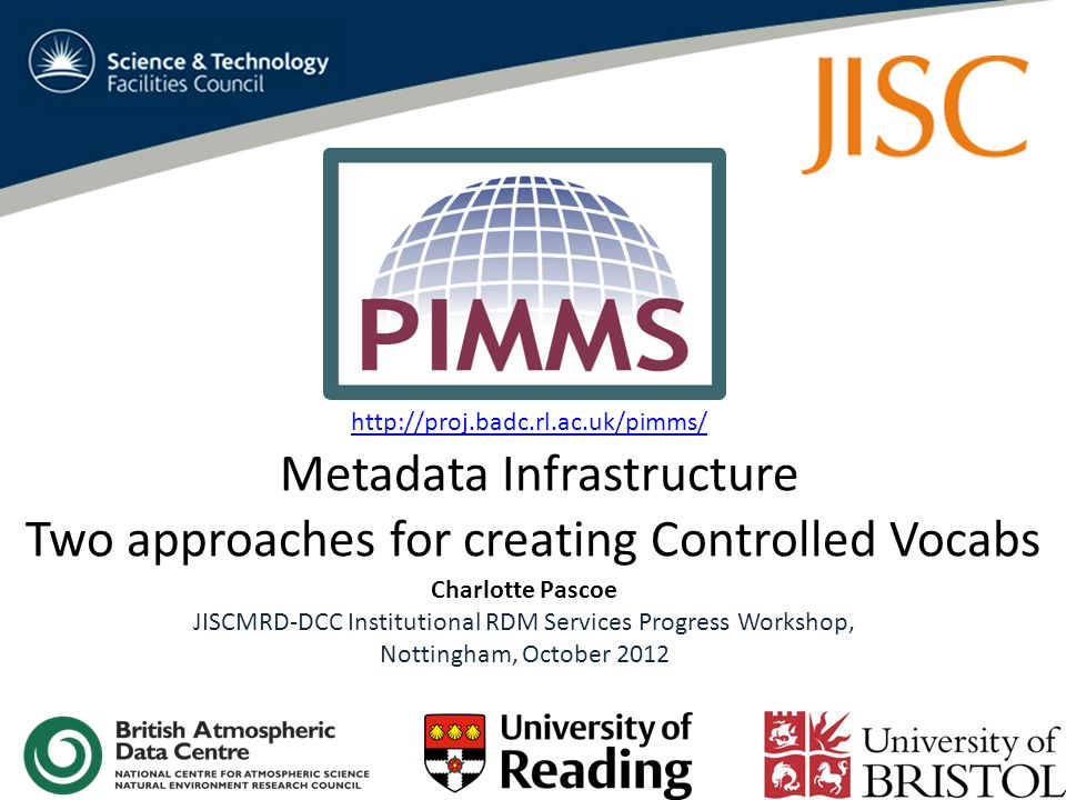 Metadata Infrastructure Two approaches for creating Controlled Vocabs Charlotte Pascoe JISCMRD-DCC Institutional RDM Services Progress Workshop, Nottingham, October 2012 http://proj.badc.rl.ac.uk/pimms/