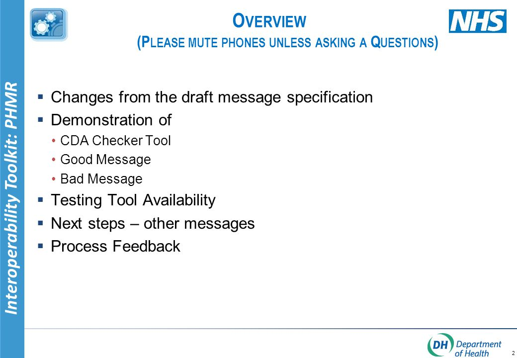 Interoperability Toolkit: PHMR O VERVIEW (P LEASE MUTE PHONES UNLESS ASKING A Q UESTIONS )  Changes from the draft message specification  Demonstration of CDA Checker Tool Good Message Bad Message  Testing Tool Availability  Next steps – other messages  Process Feedback 2