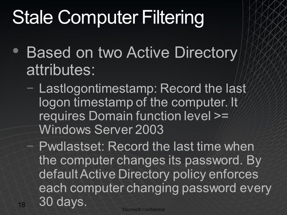 Microsoft Confidential Stale Computer Filtering Based on two Active Directory attributes: −Lastlogontimestamp: Record the last logon timestamp of the computer.