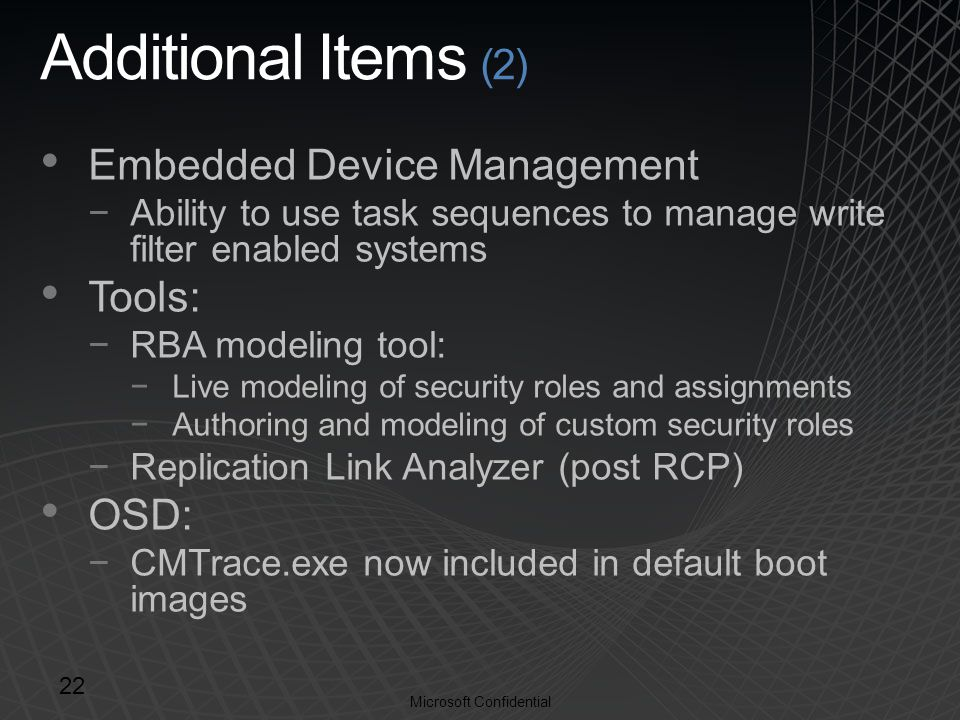 Microsoft Confidential Additional Items (2) Embedded Device Management −Ability to use task sequences to manage write filter enabled systems Tools: −RBA modeling tool: −Live modeling of security roles and assignments −Authoring and modeling of custom security roles −Replication Link Analyzer (post RCP) OSD: −CMTrace.exe now included in default boot images 22