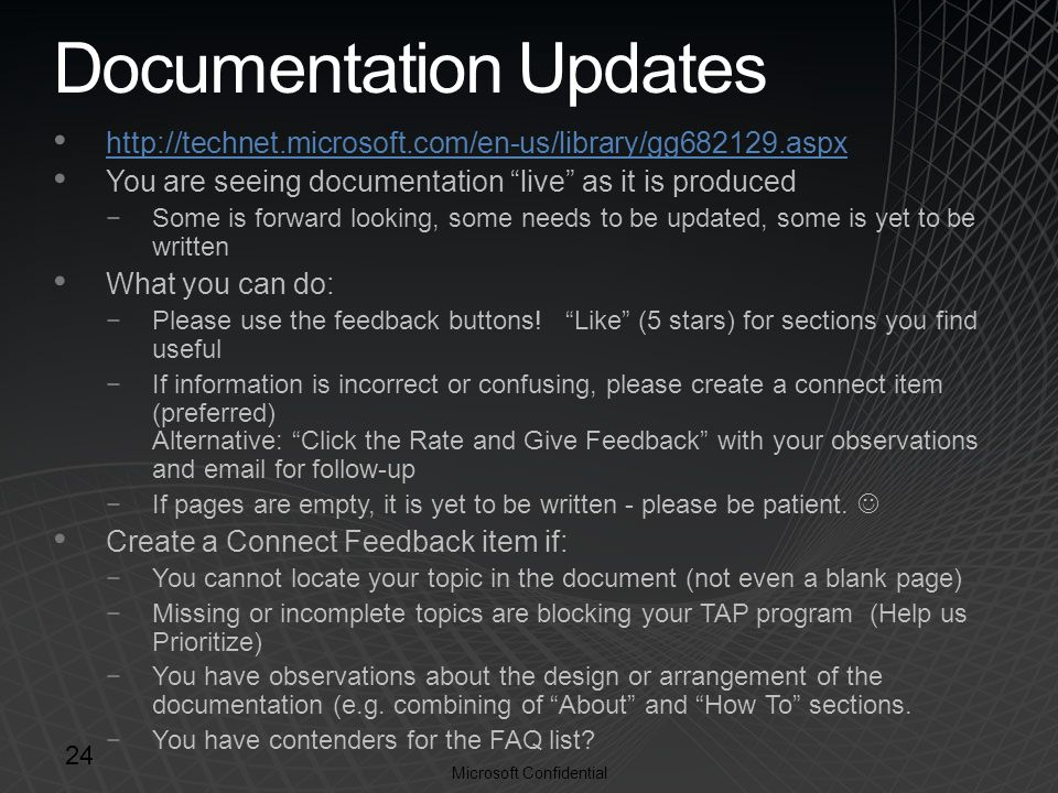 Microsoft Confidential Documentation Updates http://technet.microsoft.com/en-us/library/gg682129.aspx You are seeing documentation live as it is produced −Some is forward looking, some needs to be updated, some is yet to be written What you can do: −Please use the feedback buttons.