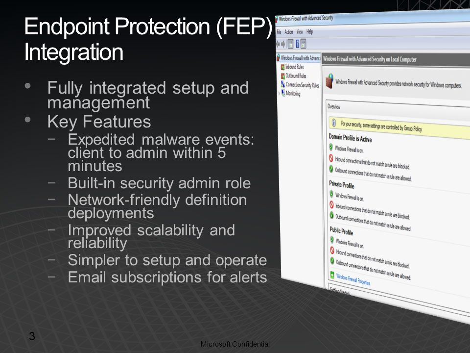 Microsoft Confidential Endpoint Protection (FEP) Integration Fully integrated setup and management Key Features −Expedited malware events: client to admin within 5 minutes −Built-in security admin role −Network-friendly definition deployments −Improved scalability and reliability −Simpler to setup and operate −Email subscriptions for alerts 3