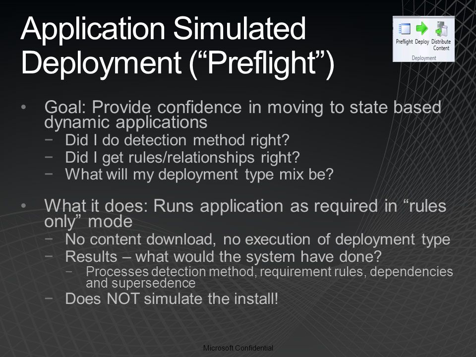 Microsoft Confidential Application Simulated Deployment ( Preflight ) Goal: Provide confidence in moving to state based dynamic applications −Did I do detection method right.