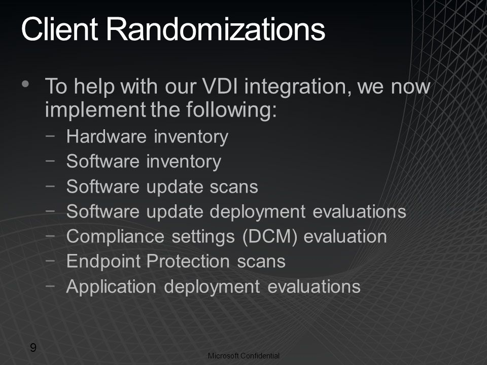Microsoft Confidential Client Randomizations To help with our VDI integration, we now implement the following: −Hardware inventory −Software inventory −Software update scans −Software update deployment evaluations −Compliance settings (DCM) evaluation −Endpoint Protection scans −Application deployment evaluations 9