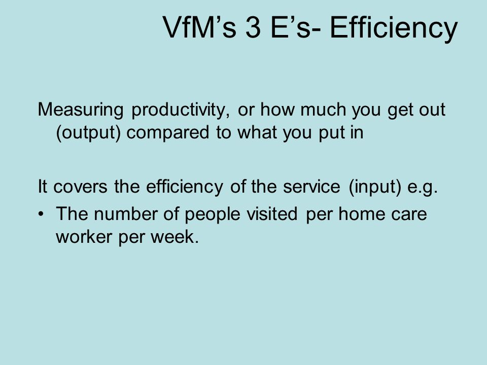 VfM's 3 E's- Efficiency Measuring productivity, or how much you get out (output) compared to what you put in It covers the efficiency of the service (input) e.g.