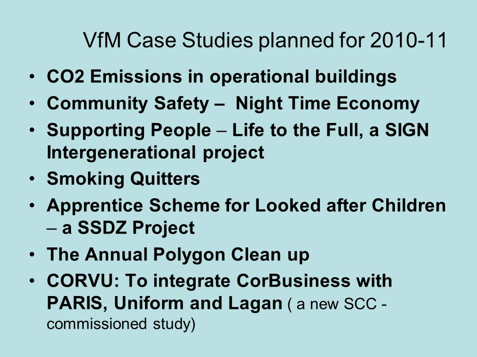 VfM Case Studies planned for 2010-11 CO2 Emissions in operational buildings Community Safety – Night Time Economy Supporting People – Life to the Full, a SIGN Intergenerational project Smoking Quitters Apprentice Scheme for Looked after Children – a SSDZ Project The Annual Polygon Clean up CORVU: To integrate CorBusiness with PARIS, Uniform and Lagan ( a new SCC - commissioned study)