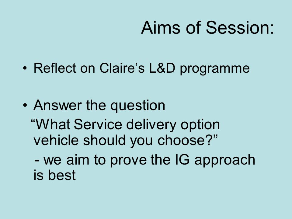 Aims of Session: Reflect on Claire's L&D programme Answer the question What Service delivery option vehicle should you choose - we aim to prove the IG approach is best