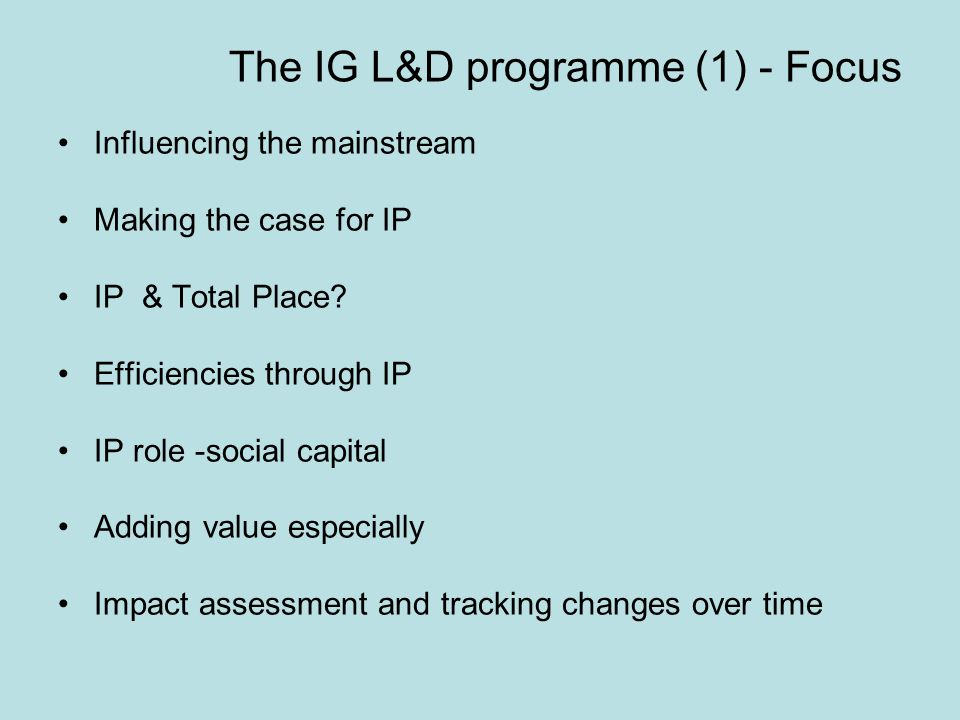 The IG L&D programme (1) - Focus Influencing the mainstream Making the case for IP IP & Total Place.