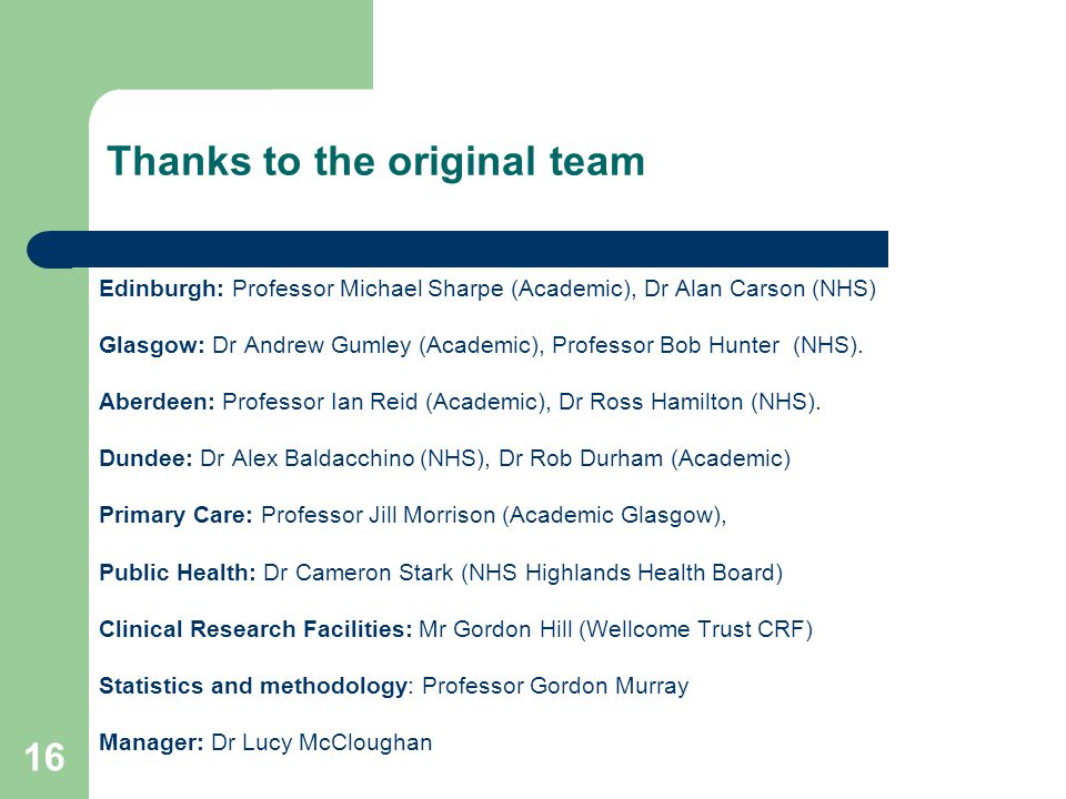 16 Thanks to the original team Edinburgh: Professor Michael Sharpe (Academic), Dr Alan Carson (NHS) Glasgow: Dr Andrew Gumley (Academic), Professor Bob Hunter (NHS).
