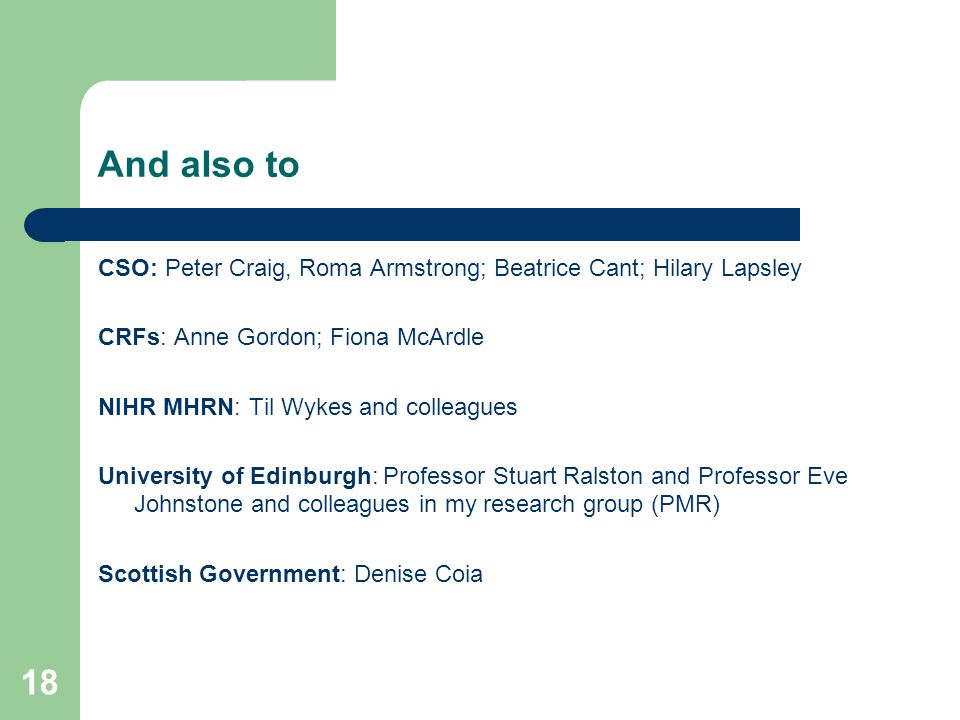 18 And also to CSO: Peter Craig, Roma Armstrong; Beatrice Cant; Hilary Lapsley CRFs: Anne Gordon; Fiona McArdle NIHR MHRN: Til Wykes and colleagues University of Edinburgh: Professor Stuart Ralston and Professor Eve Johnstone and colleagues in my research group (PMR) Scottish Government: Denise Coia