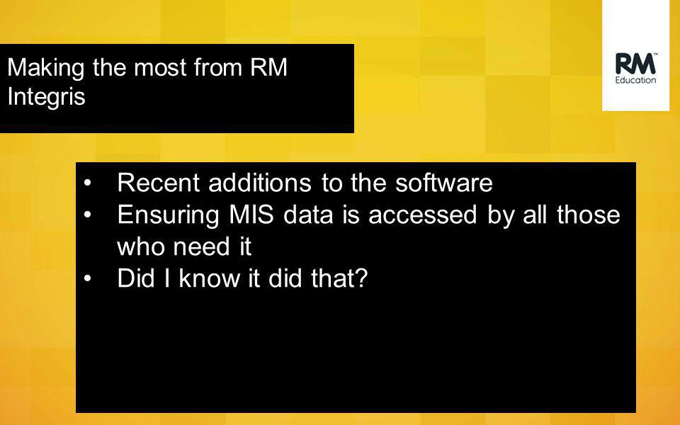 Onward Brief Making the most from RM Integris Recent additions to the software Ensuring MIS data is accessed by all those who need it Did I know it did that