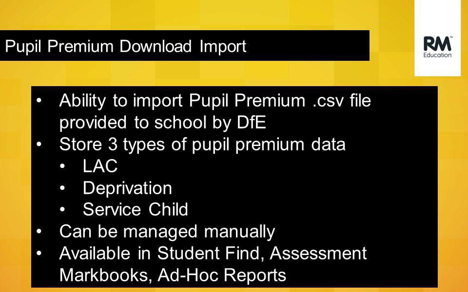 Pupil Premium Download Import Ability to import Pupil Premium.csv file provided to school by DfE Store 3 types of pupil premium data LAC Deprivation Service Child Can be managed manually Available in Student Find, Assessment Markbooks, Ad-Hoc Reports