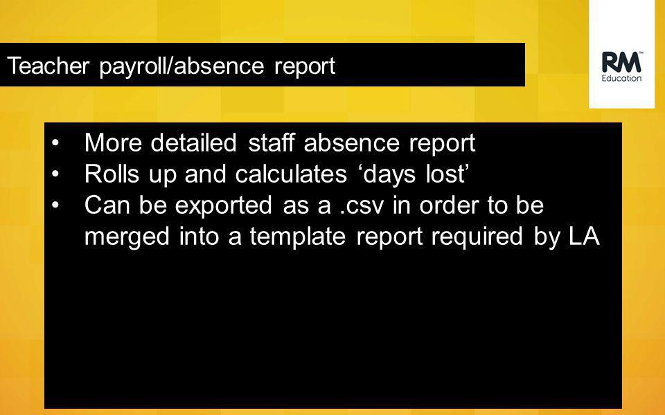 Teacher payroll/absence report More detailed staff absence report Rolls up and calculates 'days lost' Can be exported as a.csv in order to be merged into a template report required by LA