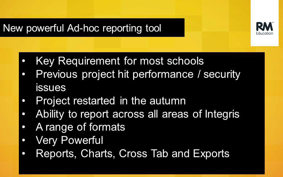 New powerful Ad-hoc reporting tool Key Requirement for most schools Previous project hit performance / security issues Project restarted in the autumn Ability to report across all areas of Integris A range of formats Very Powerful Reports, Charts, Cross Tab and Exports