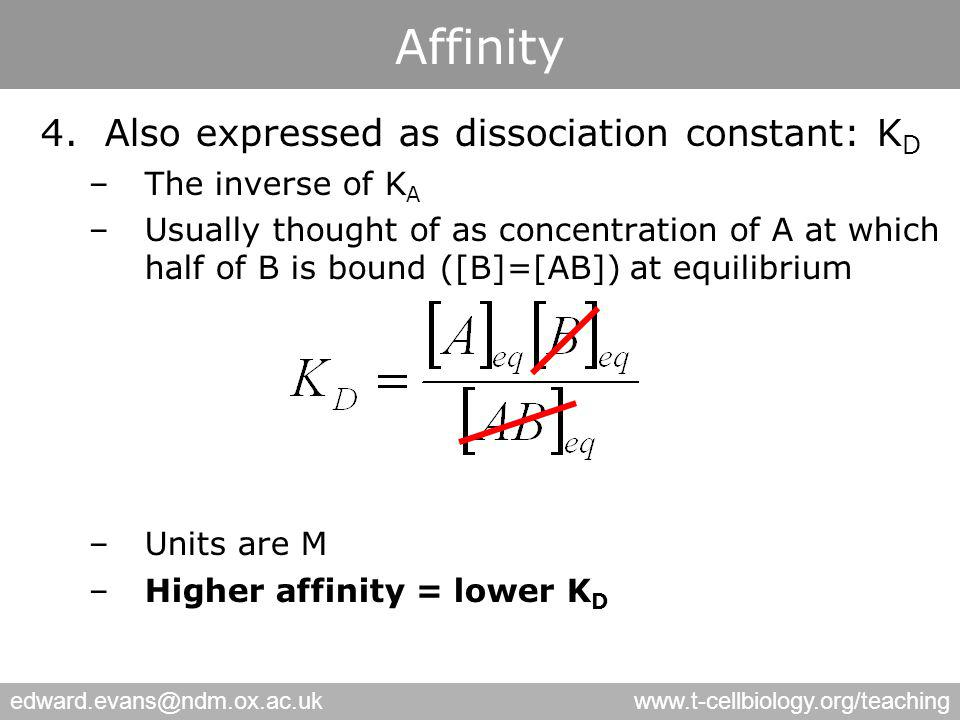 edward.evans@ndm.ox.ac.ukwww.t-cellbiology.org/teaching Affinity 4.Also expressed as dissociation constant: K D –The inverse of K A –Usually thought of as concentration of A at which half of B is bound ([B]=[AB]) at equilibrium –Units are M –Higher affinity = lower K D
