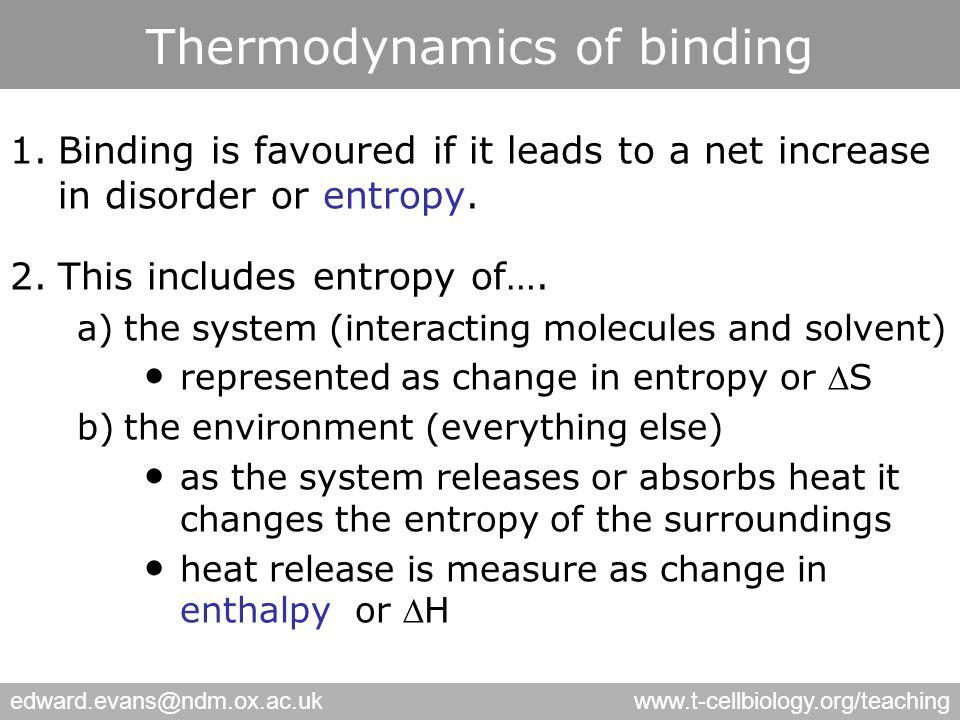 edward.evans@ndm.ox.ac.ukwww.t-cellbiology.org/teaching Thermodynamics of binding 1.Binding is favoured if it leads to a net increase in disorder or entropy.