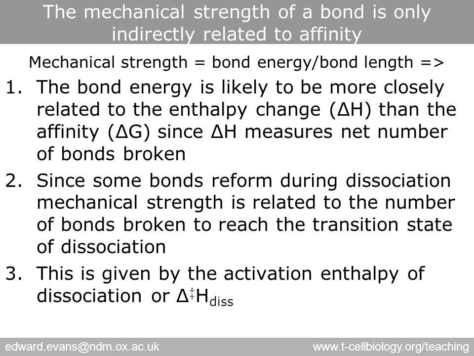 edward.evans@ndm.ox.ac.ukwww.t-cellbiology.org/teaching The mechanical strength of a bond is only indirectly related to affinity Mechanical strength = bond energy/bond length => 1.The bond energy is likely to be more closely related to the enthalpy change (ΔH) than the affinity (ΔG) since ΔH measures net number of bonds broken 2.Since some bonds reform during dissociation mechanical strength is related to the number of bonds broken to reach the transition state of dissociation 3.This is given by the activation enthalpy of dissociation or Δ ‡ H diss
