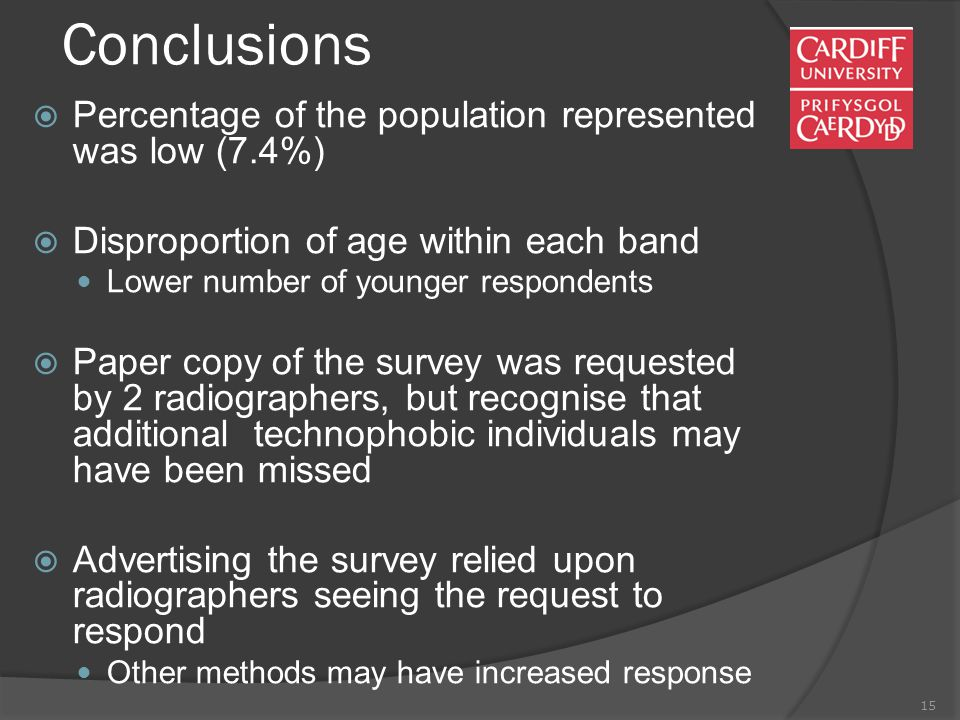 15 Conclusions  Percentage of the population represented was low (7.4%)  Disproportion of age within each band Lower number of younger respondents  Paper copy of the survey was requested by 2 radiographers, but recognise that additional technophobic individuals may have been missed  Advertising the survey relied upon radiographers seeing the request to respond Other methods may have increased response
