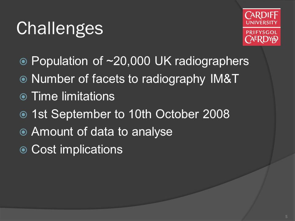 5 Challenges  Population of ~20,000 UK radiographers  Number of facets to radiography IM&T  Time limitations  1st September to 10th October 2008  Amount of data to analyse  Cost implications