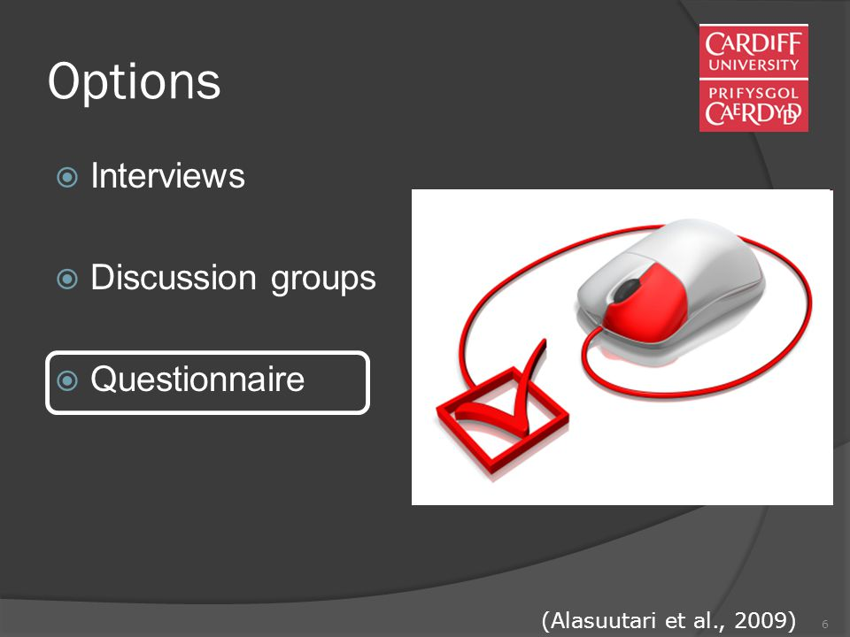 6 Options  Interviews  Discussion groups  Questionnaire (Alasuutari et al., 2009)