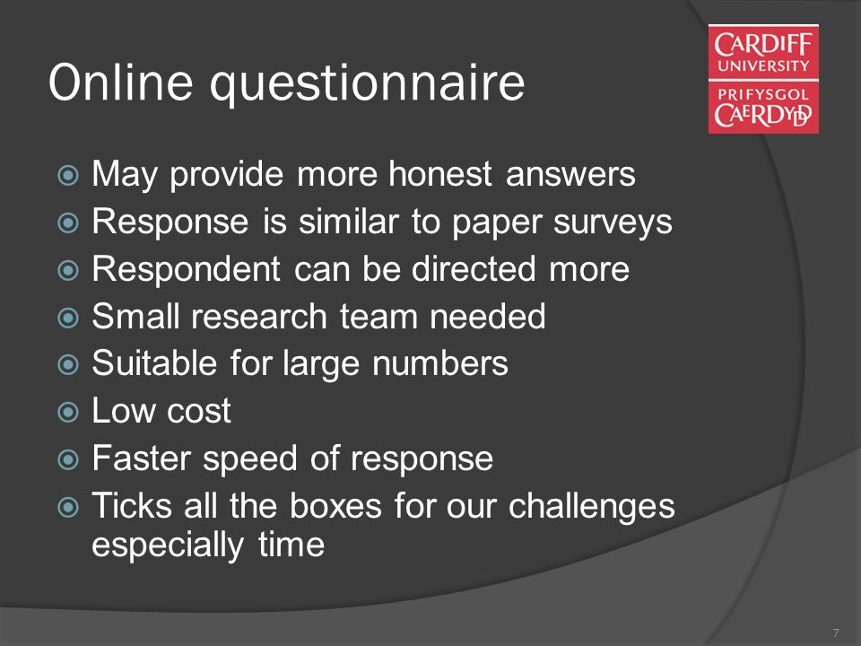 7 Online questionnaire  May provide more honest answers  Response is similar to paper surveys  Respondent can be directed more  Small research team needed  Suitable for large numbers  Low cost  Faster speed of response  Ticks all the boxes for our challenges especially time