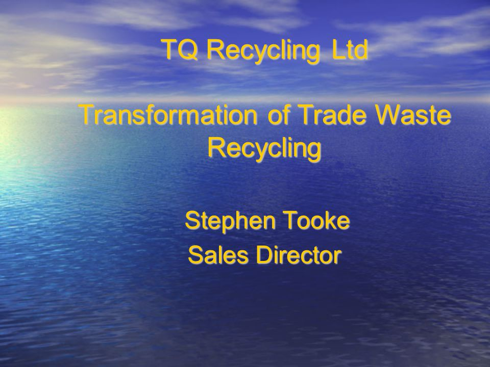 Stephen Tooke Stephen Tooke Sales Director TQ Recycling Ltd Transformation of Trade Waste Recycling