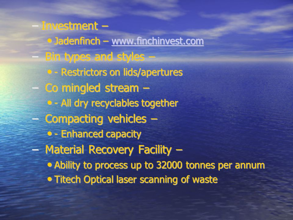 –Investment – Jadenfinch – www.finchinvest.com Jadenfinch – www.finchinvest.comwww.finchinvest.com – Bin types and styles – - Restrictors on lids/apertures - Restrictors on lids/apertures – Co mingled stream – - All dry recyclables together - All dry recyclables together – Compacting vehicles – - Enhanced capacity - Enhanced capacity – Material Recovery Facility – Ability to process up to 32000 tonnes per annum Ability to process up to 32000 tonnes per annum Titech Optical laser scanning of waste Titech Optical laser scanning of waste