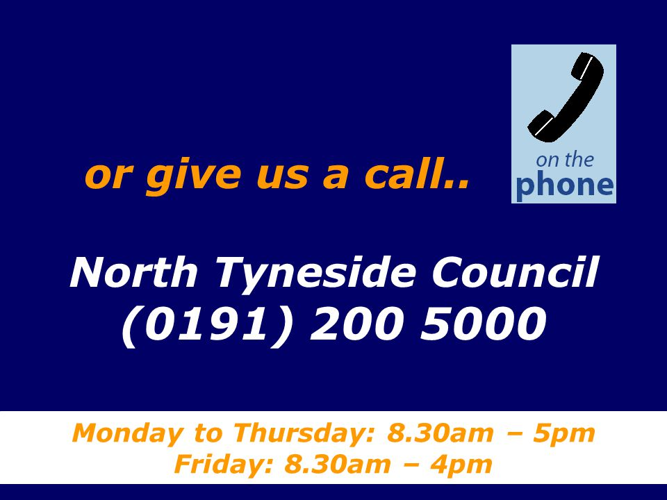 North Tyneside Council (0191) 200 5000 Monday to Thursday: 8.30am – 5pm Friday: 8.30am – 4pm or give us a call..