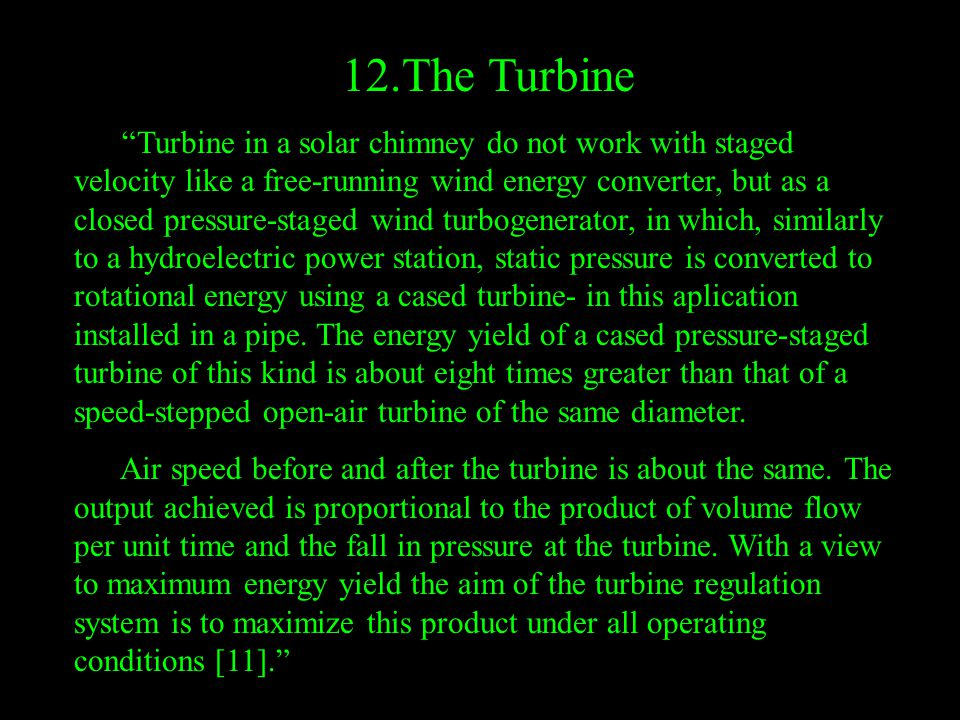 12.The Turbine Turbine in a solar chimney do not work with staged velocity like a free-running wind energy converter, but as a closed pressure-staged wind turbogenerator, in which, similarly to a hydroelectric power station, static pressure is converted to rotational energy using a cased turbine- in this aplication installed in a pipe.