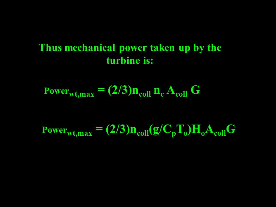 Thus mechanical power taken up by the turbine is: Power wt,max = (2/3)n coll n c A coll G Power wt,max = (2/3)n coll (g/C p T o )H o A coll G