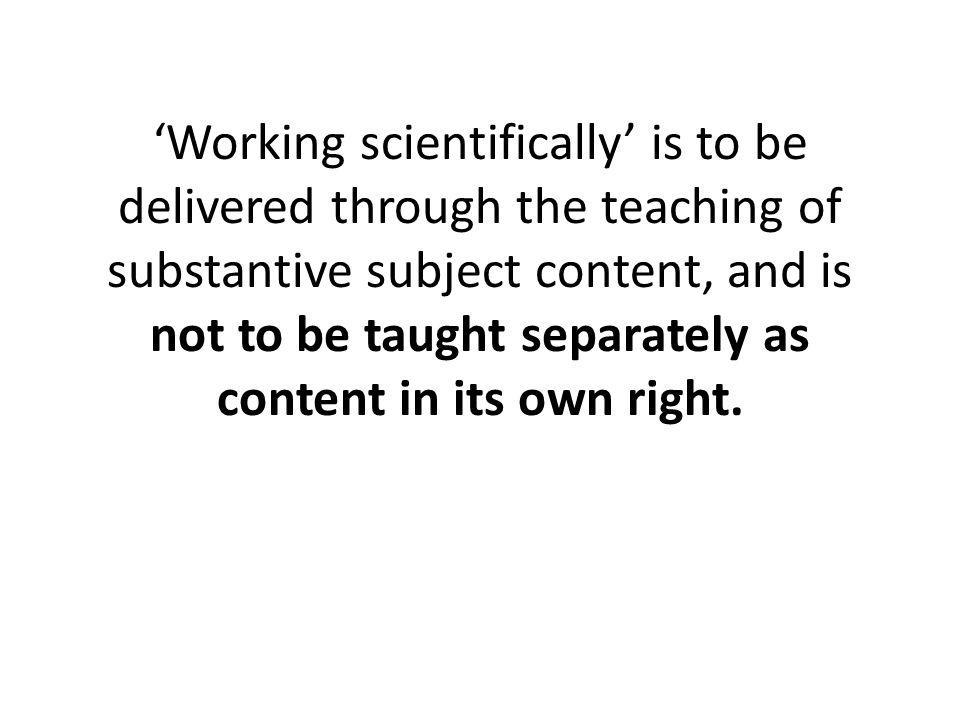 'Working scientifically' is to be delivered through the teaching of substantive subject content, and is not to be taught separately as content in its own right.