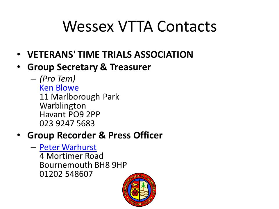Wessex VTTA Contacts VETERANS TIME TRIALS ASSOCIATION Group Secretary & Treasurer – (Pro Tem) Ken Blowe 11 Marlborough Park Warblington Havant PO9 2PP 023 9247 5683 Ken Blowe Group Recorder & Press Officer – Peter Warhurst 4 Mortimer Road Bournemouth BH8 9HP 01202 548607 Peter Warhurst