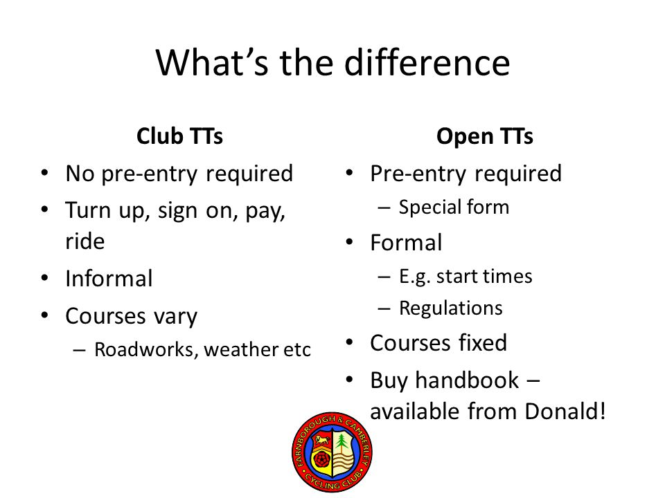 What's the difference Club TTs No pre-entry required Turn up, sign on, pay, ride Informal Courses vary – Roadworks, weather etc Open TTs Pre-entry required – Special form Formal – E.g.