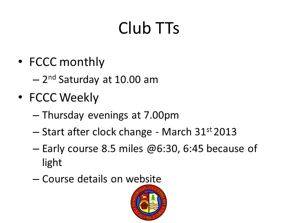 Club TTs FCCC monthly – 2 nd Saturday at 10.00 am FCCC Weekly – Thursday evenings at 7.00pm – Start after clock change - March 31 st 2013 – Early course 8.5 miles @6:30, 6:45 because of light – Course details on website