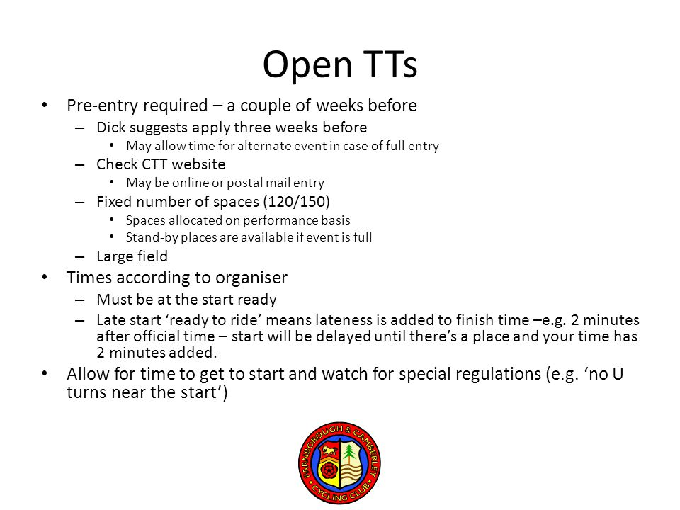 Open TTs Pre-entry required – a couple of weeks before – Dick suggests apply three weeks before May allow time for alternate event in case of full entry – Check CTT website May be online or postal mail entry – Fixed number of spaces (120/150) Spaces allocated on performance basis Stand-by places are available if event is full – Large field Times according to organiser – Must be at the start ready – Late start 'ready to ride' means lateness is added to finish time –e.g.