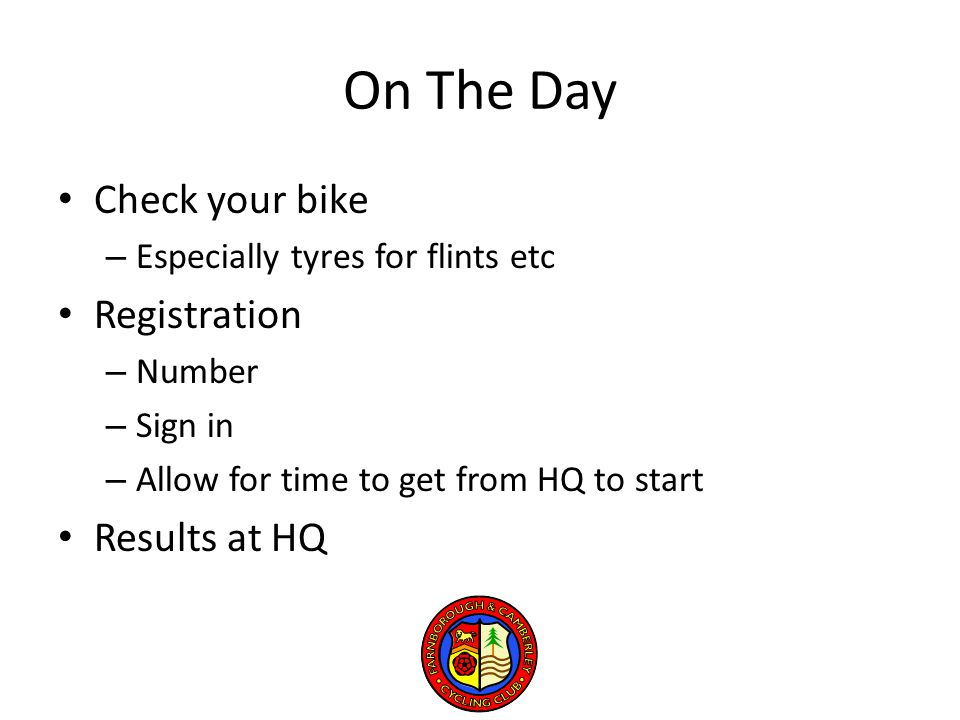 On The Day Check your bike – Especially tyres for flints etc Registration – Number – Sign in – Allow for time to get from HQ to start Results at HQ
