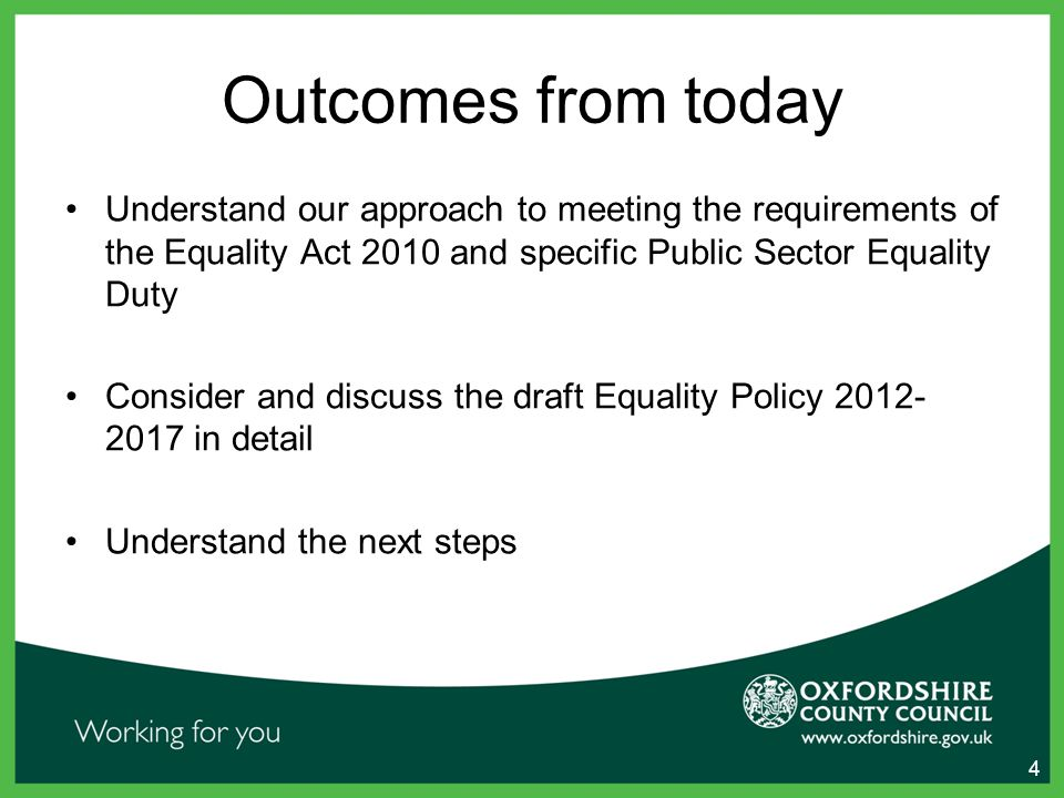 Outcomes from today Understand our approach to meeting the requirements of the Equality Act 2010 and specific Public Sector Equality Duty Consider and discuss the draft Equality Policy in detail Understand the next steps 4