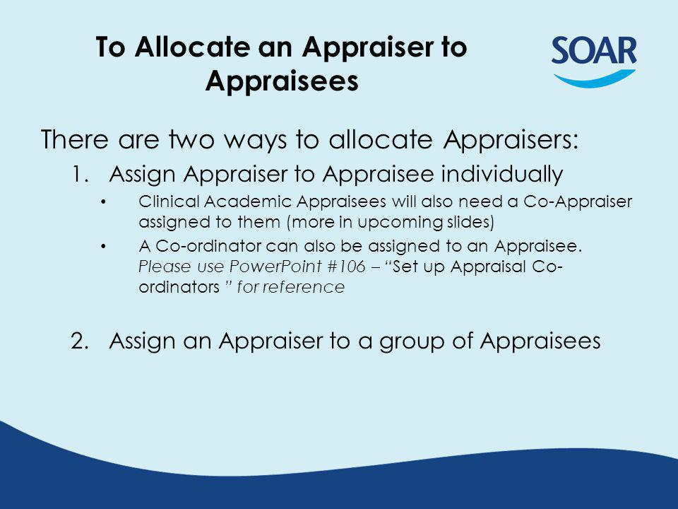 To Allocate an Appraiser to Appraisees There are two ways to allocate Appraisers: 1.Assign Appraiser to Appraisee individually Clinical Academic Appraisees will also need a Co-Appraiser assigned to them (more in upcoming slides) A Co-ordinator can also be assigned to an Appraisee.
