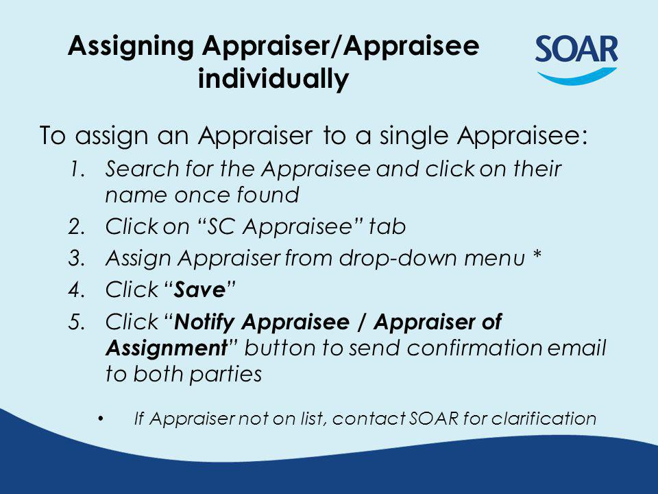 Assigning Appraiser/Appraisee individually To assign an Appraiser to a single Appraisee: 1.Search for the Appraisee and click on their name once found 2.Click on SC Appraisee tab 3.Assign Appraiser from drop-down menu * 4.Click Save 5.Click Notify Appraisee / Appraiser of Assignment button to send confirmation email to both parties If Appraiser not on list, contact SOAR for clarification