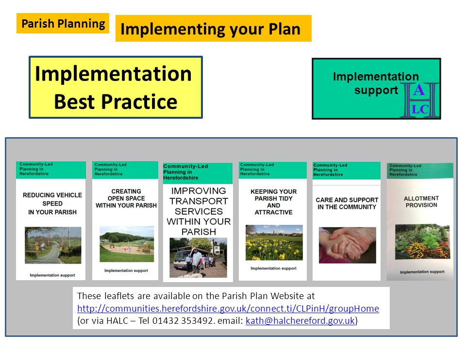 Implementation Best Practice Implementing your Plan Parish Planning Implementation support These leaflets are available on the Parish Plan Website at http://communities.herefordshire.gov.uk/connect.ti/CLPinH/groupHome (or via HALC – Tel 01432 353492.