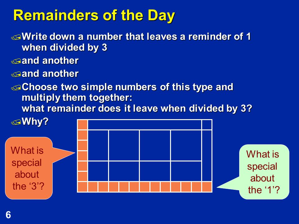 6 Remainders of the Day  Write down a number that leaves a reminder of 1 when divided by 3  and another  Choose two simple numbers of this type and multiply them together: what remainder does it leave when divided by 3.