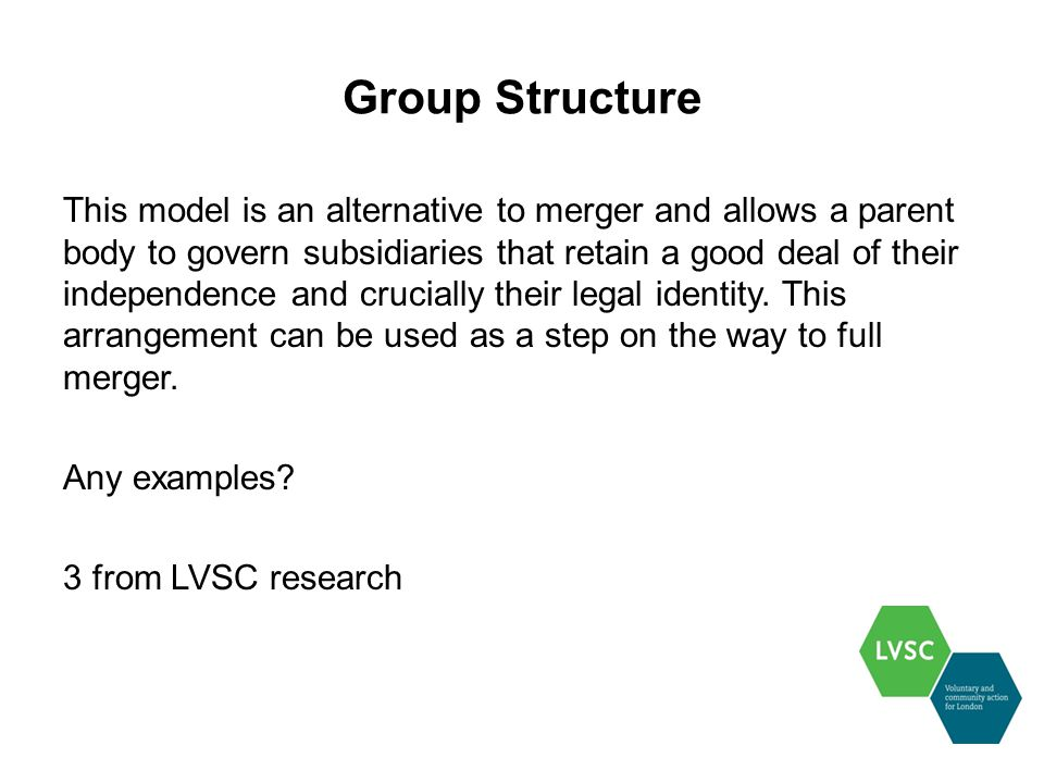 Group Structure This model is an alternative to merger and allows a parent body to govern subsidiaries that retain a good deal of their independence and crucially their legal identity.