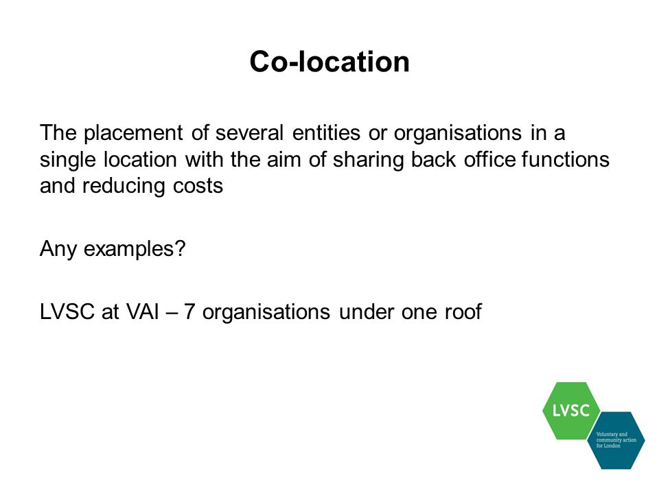 Co-location The placement of several entities or organisations in a single location with the aim of sharing back office functions and reducing costs Any examples.
