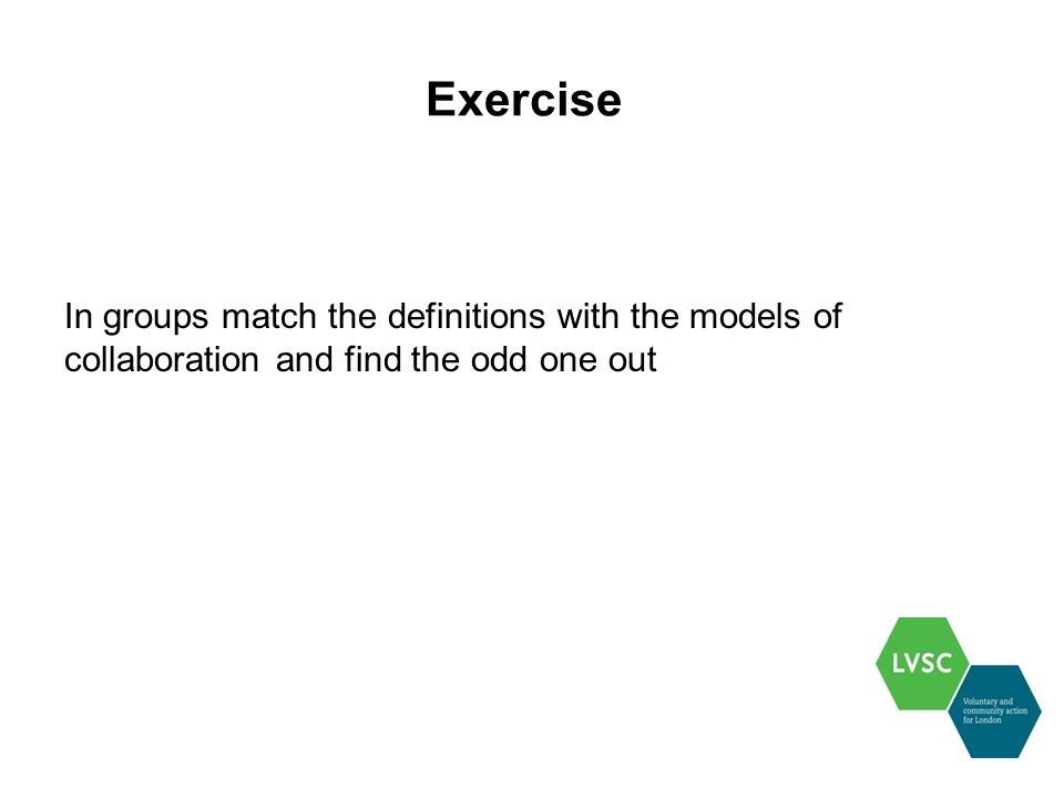 Exercise In groups match the definitions with the models of collaboration and find the odd one out