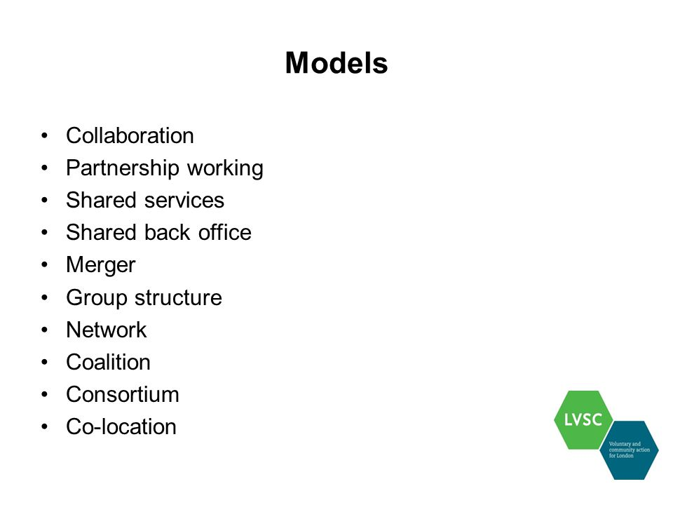 Models Collaboration Partnership working Shared services Shared back office Merger Group structure Network Coalition Consortium Co-location