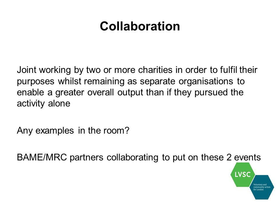 Collaboration Joint working by two or more charities in order to fulfil their purposes whilst remaining as separate organisations to enable a greater overall output than if they pursued the activity alone Any examples in the room.