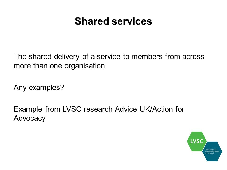 Shared services The shared delivery of a service to members from across more than one organisation Any examples.