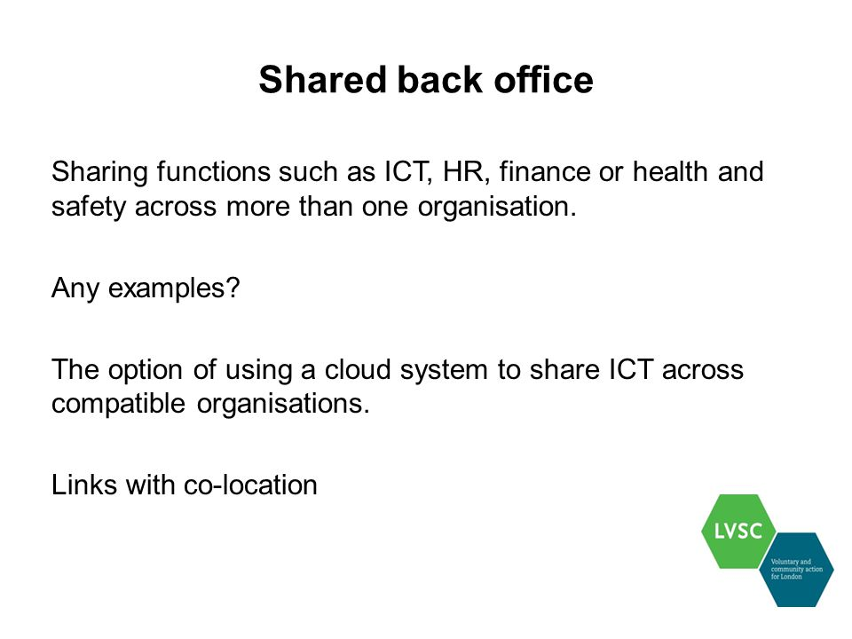 Shared back office Sharing functions such as ICT, HR, finance or health and safety across more than one organisation.