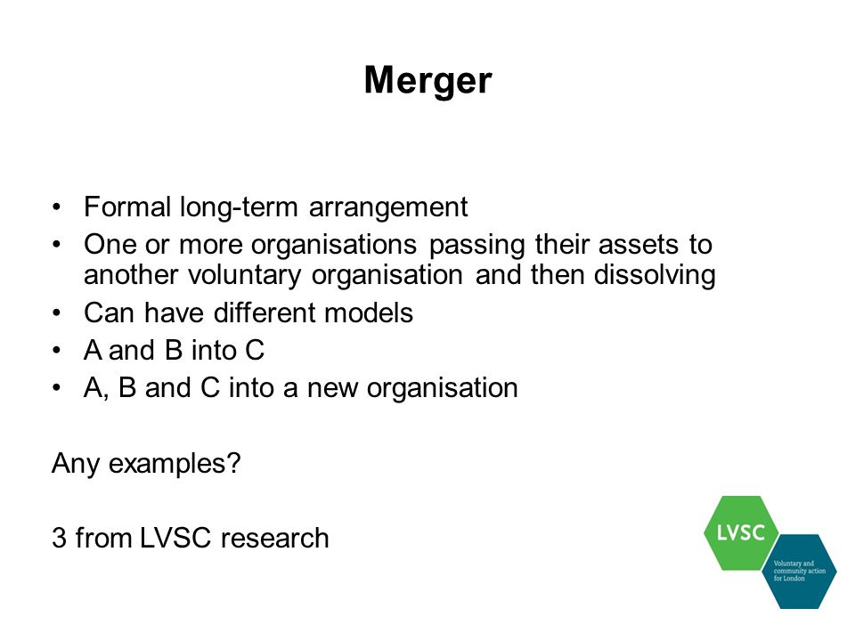Merger Formal long-term arrangement One or more organisations passing their assets to another voluntary organisation and then dissolving Can have different models A and B into C A, B and C into a new organisation Any examples.