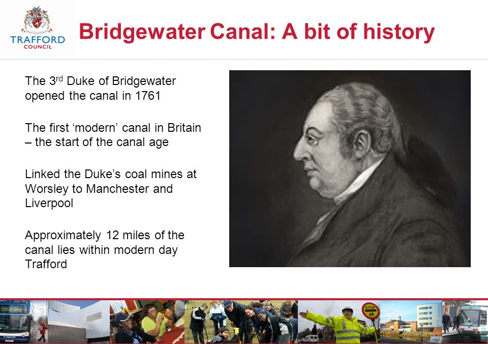 Bridgewater Canal: A bit of history The 3 rd Duke of Bridgewater opened the canal in 1761 The first 'modern' canal in Britain – the start of the canal age Linked the Duke's coal mines at Worsley to Manchester and Liverpool Approximately 12 miles of the canal lies within modern day Trafford